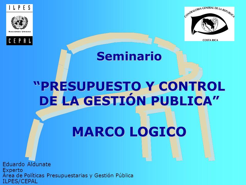 Seminario PRESUPUESTO Y CONTROL DE LA GESTIÓN PUBLICA MARCO LOGICO Eduardo Aldunate Experto Área de Políticas Presupuestarias y Gestión Pública ILPES/
