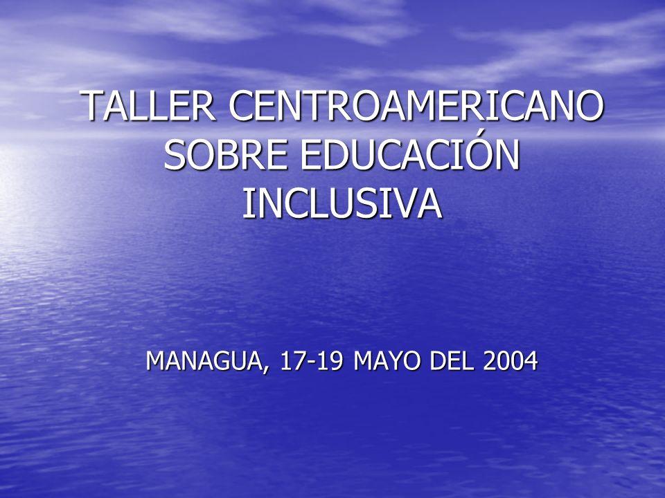 TALLER CENTROAMERICANO SOBRE EDUCACIÓN INCLUSIVA MANAGUA, 17-19 MAYO DEL 2004