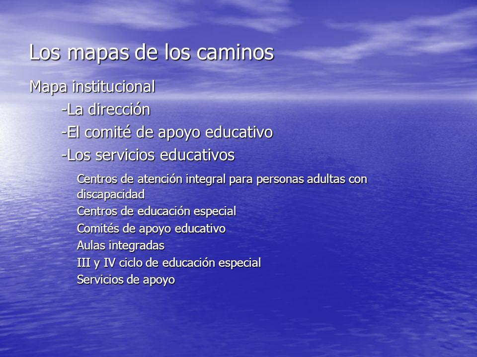 Los mapas de los caminos Mapa institucional -La dirección -El comité de apoyo educativo -Los servicios educativos Centros de atención integral para personas adultas con discapacidad Centros de educación especial Comités de apoyo educativo Aulas integradas III y IV ciclo de educación especial Servicios de apoyo