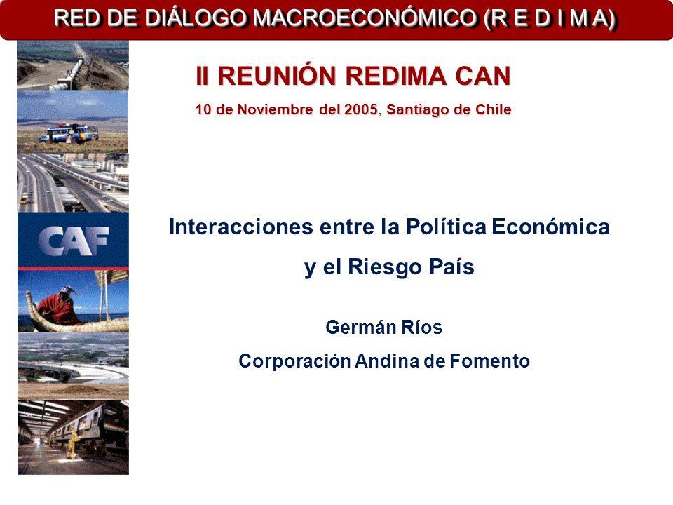 Interacciones entre la Política Económica y el Riesgo País Germán Ríos Corporación Andina de Fomento II REUNIÓN REDIMA CAN 10 de Noviembre del 2005Santiago de Chile 10 de Noviembre del 2005, Santiago de Chile RED DE DIÁLOGO MACROECONÓMICO (R E D I M A)