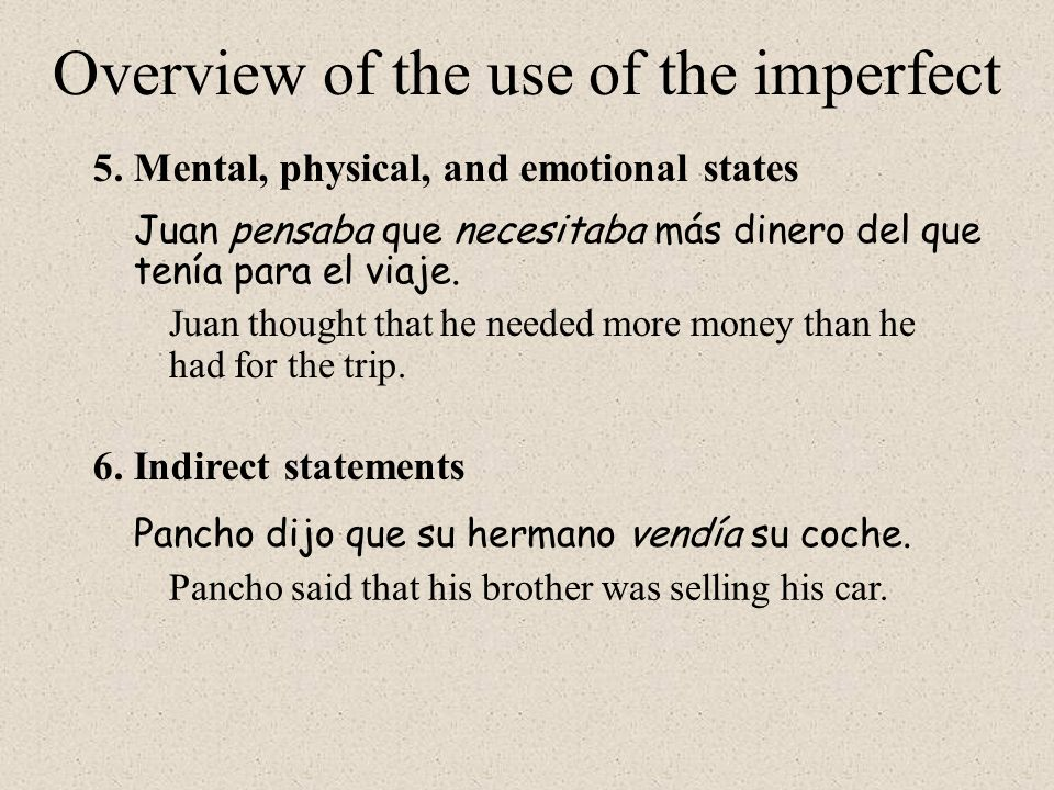 5.Mental, physical, and emotional states 6.Indirect statements Overview of the use of the imperfect Juan pensaba que necesitaba más dinero del que ten