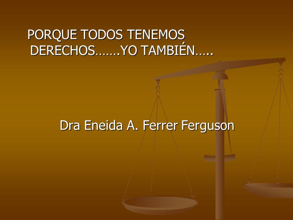 PORQUE TODOS TENEMOS DERECHOS…….YO TAMBIÉN….. PORQUE TODOS TENEMOS DERECHOS…….YO TAMBIÉN….. Dra Eneida A. Ferrer Ferguson Dra Eneida A. Ferrer Ferguso