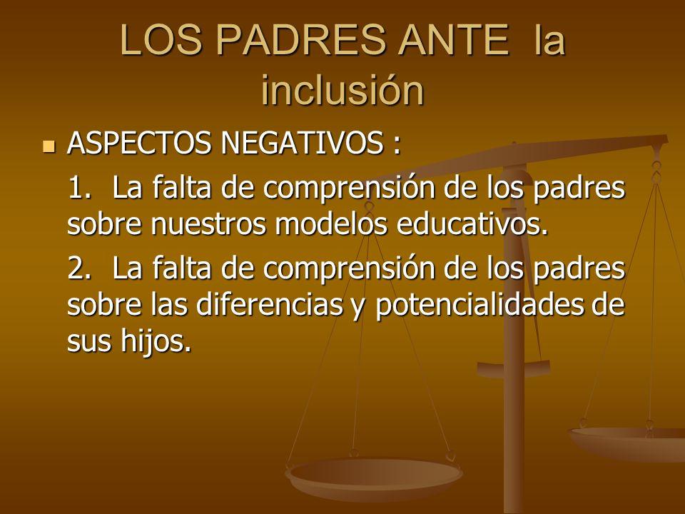 LOS PADRES ANTE la inclusión ASPECTOS NEGATIVOS : ASPECTOS NEGATIVOS : 1. La falta de comprensión de los padres sobre nuestros modelos educativos. 2.