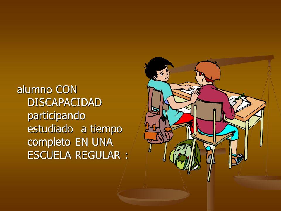 alumno CON DISCAPACIDAD participando estudiado a tiempo completo EN UNA ESCUELA REGULAR :