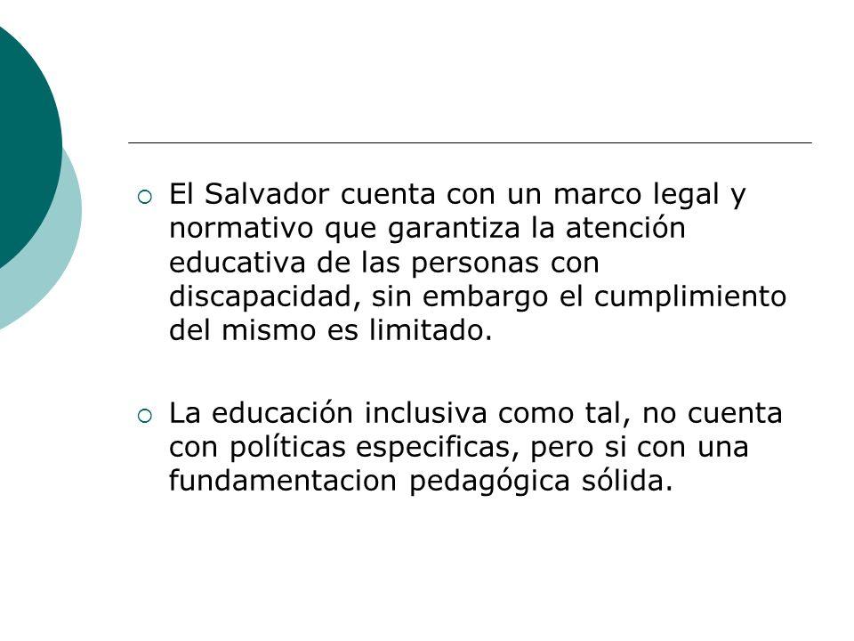 idoido El Salvador cuenta con un marco legal y normativo que garantiza la atención educativa de las personas con discapacidad, sin embargo el cumplimiento del mismo es limitado.