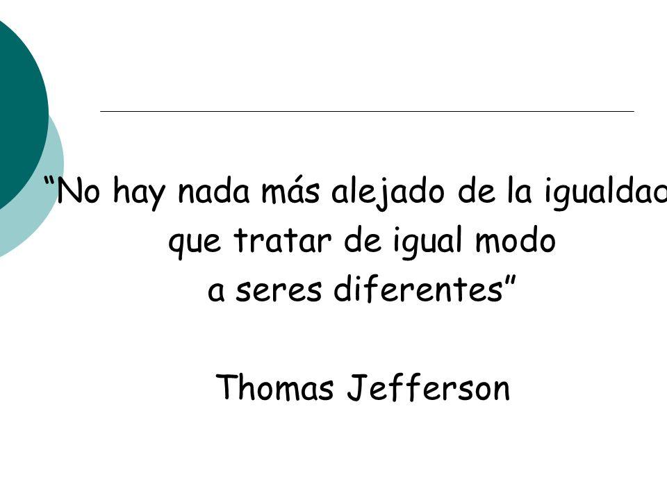 No hay nada más alejado de la igualdad, que tratar de igual modo a seres diferentes Thomas Jefferson