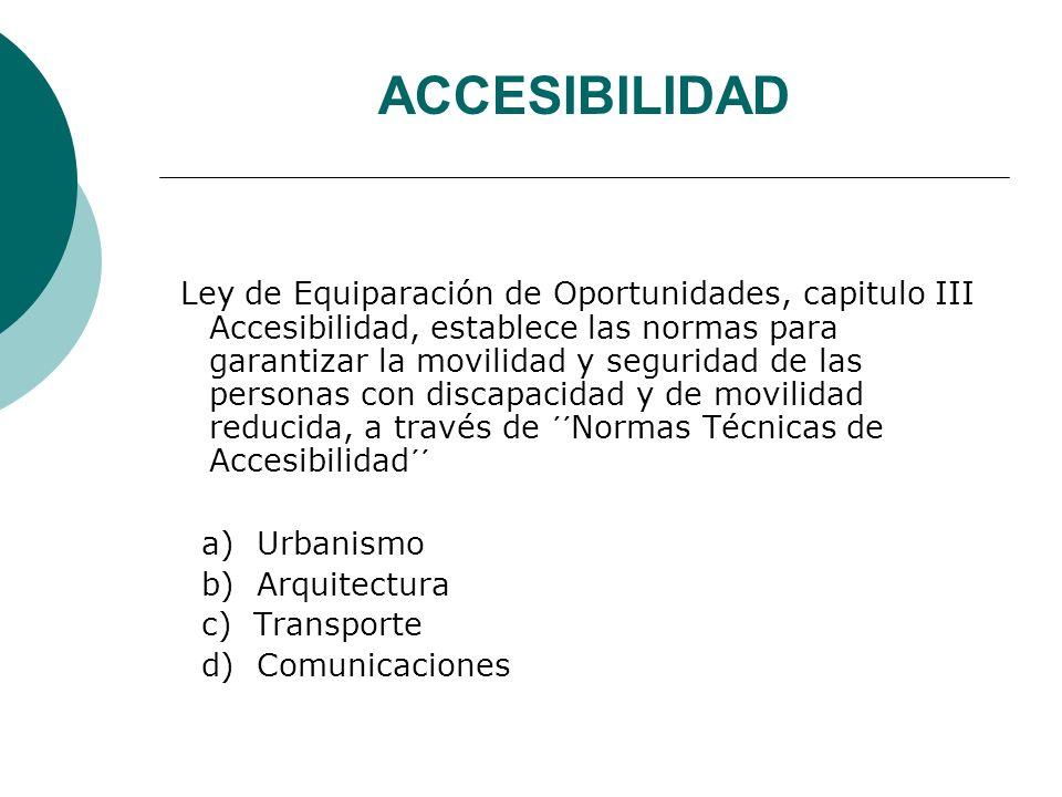ACCESIBILIDAD Ley de Equiparación de Oportunidades, capitulo III Accesibilidad, establece las normas para garantizar la movilidad y seguridad de las personas con discapacidad y de movilidad reducida, a través de ´´Normas Técnicas de Accesibilidad´´ a) Urbanismo b) Arquitectura c) Transporte d) Comunicaciones