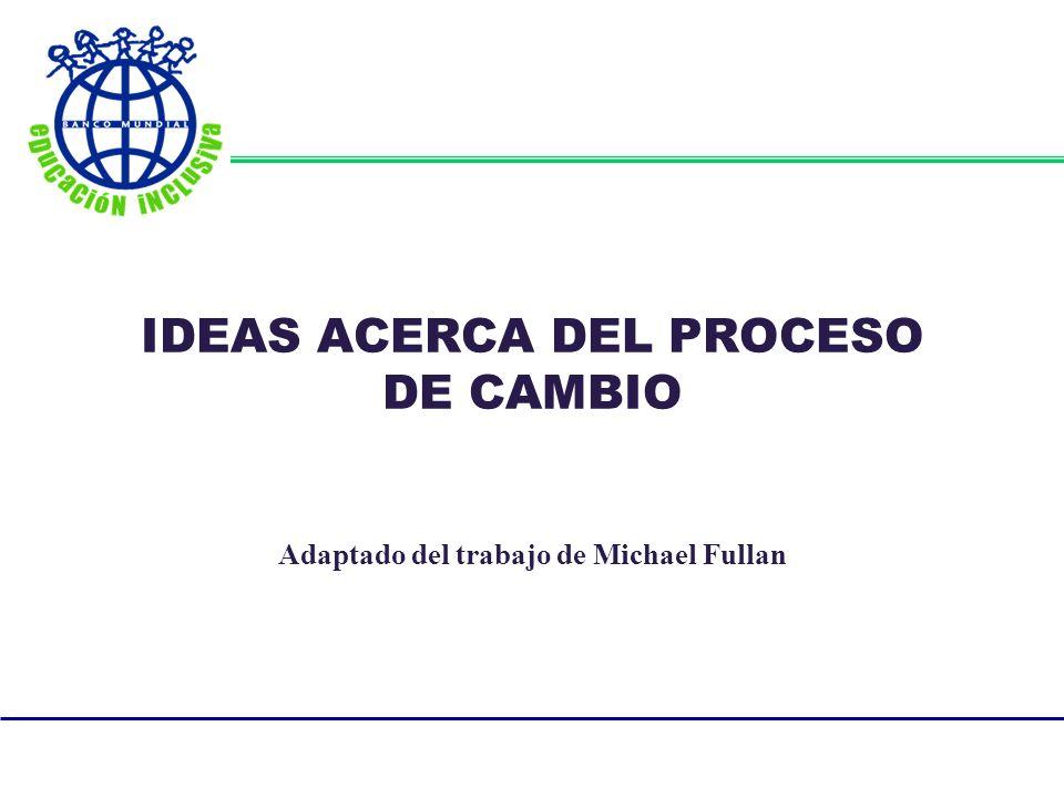 IDEAS ACERCA DEL PROCESO DE CAMBIO Adaptado del trabajo de Michael Fullan
