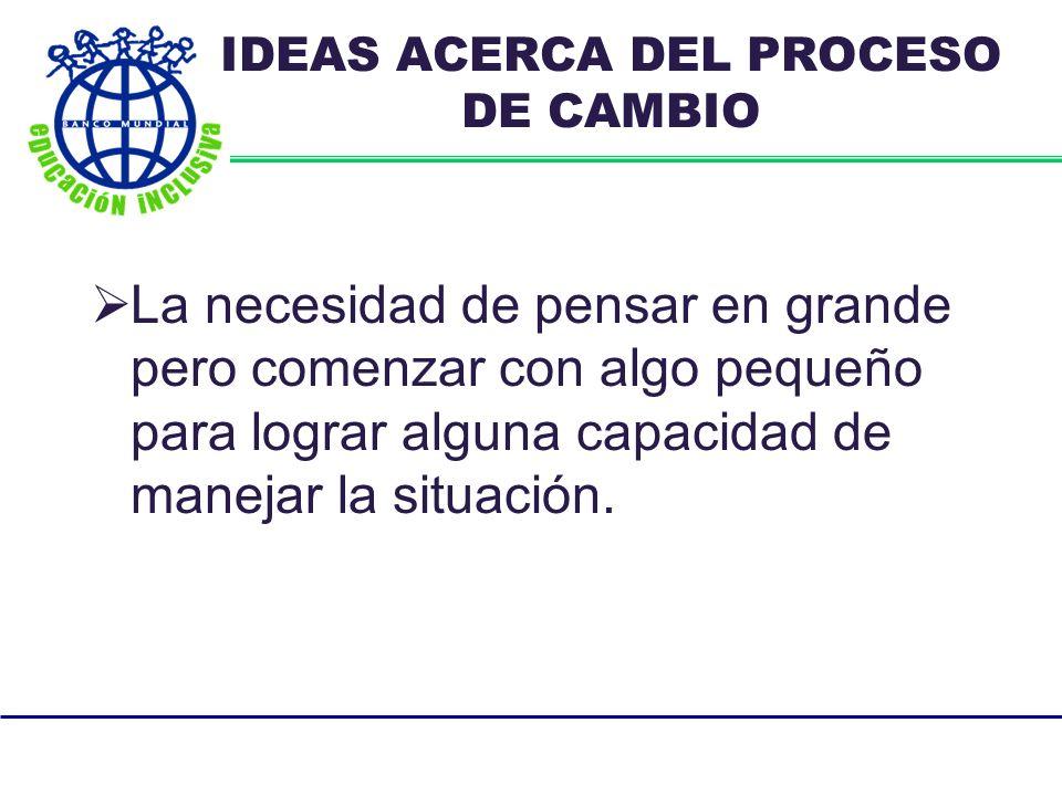 IDEAS ACERCA DEL PROCESO DE CAMBIO La necesidad de pensar en grande pero comenzar con algo pequeño para lograr alguna capacidad de manejar la situación.