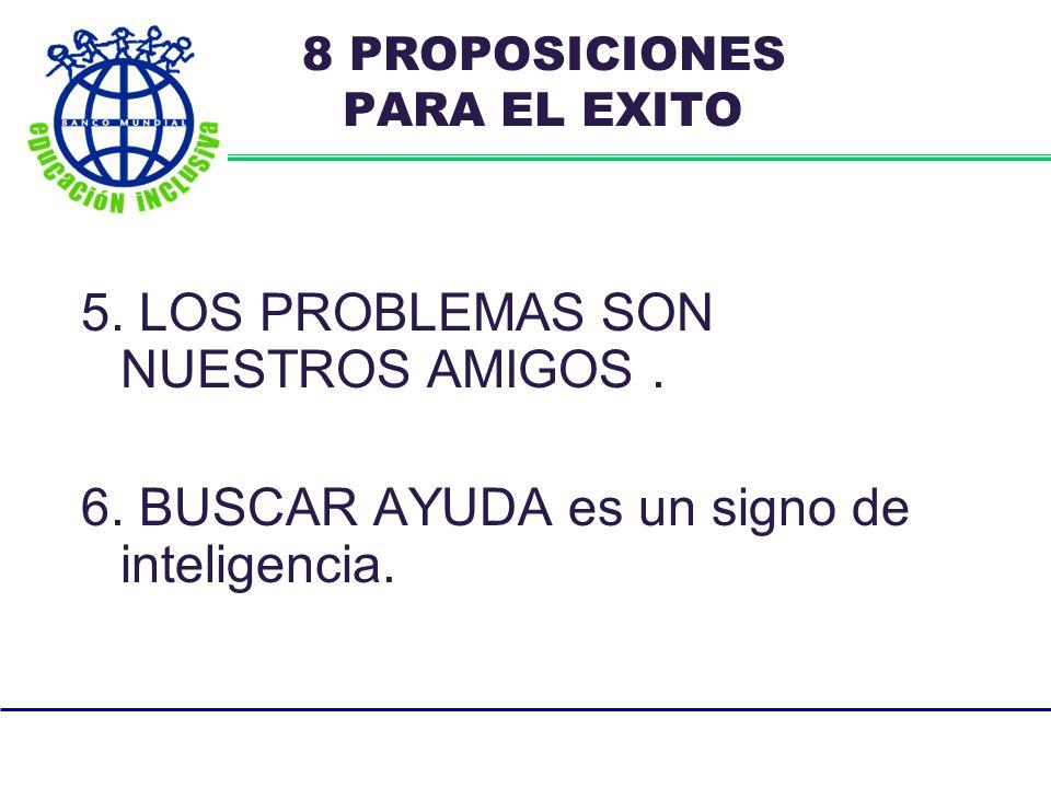 5. LOS PROBLEMAS SON NUESTROS AMIGOS. 6. BUSCAR AYUDA es un signo de inteligencia.