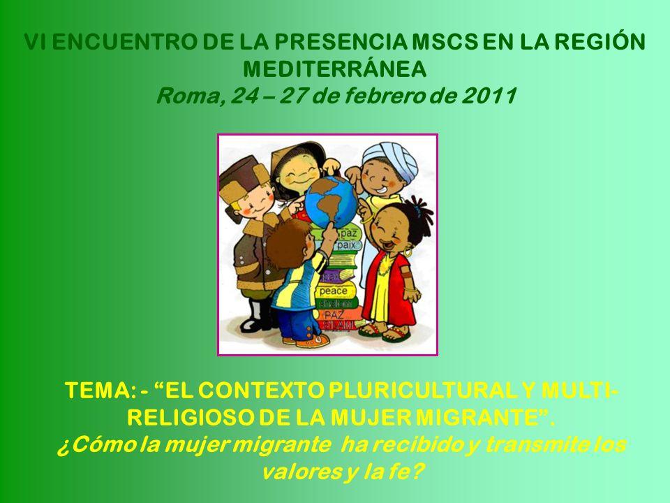 VI ENCUENTRO DE LA PRESENCIA MSCS EN LA REGIÓN MEDITERRÁNEA Roma, 24 – 27 de febrero de 2011 TEMA: - EL CONTEXTO PLURICULTURAL Y MULTI- RELIGIOSO DE L