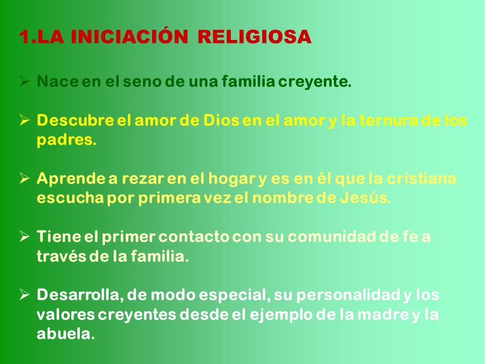 1.LA INICIACIÓN RELIGIOSA Nace en el seno de una familia creyente. Descubre el amor de Dios en el amor y la ternura de los padres. Aprende a rezar en