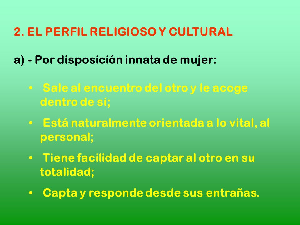 2. EL PERFIL RELIGIOSO Y CULTURAL a) - Por disposición innata de mujer: Sale al encuentro del otro y le acoge dentro de sí; Está naturalmente orientad