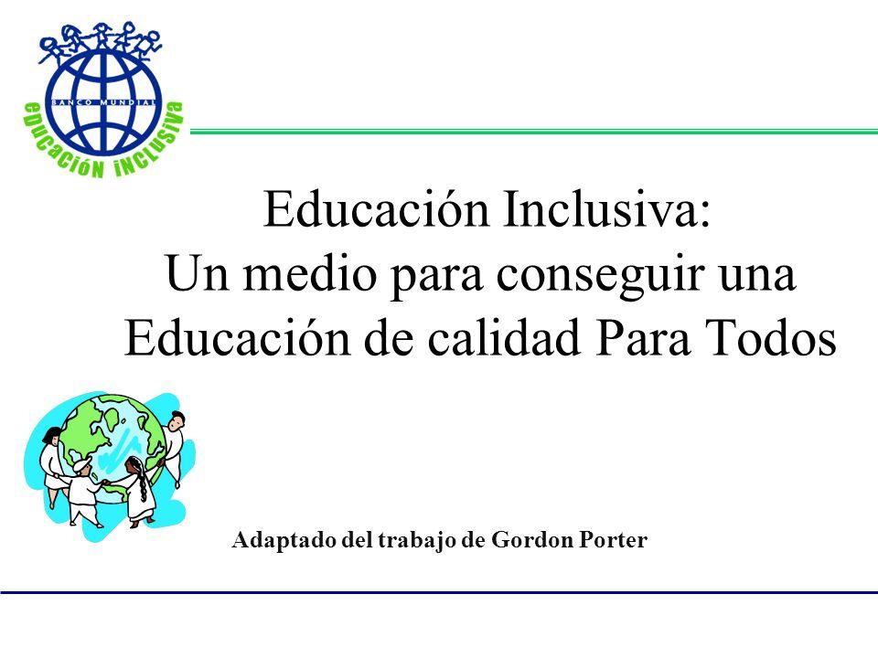 Educación Inclusiva: Un medio para conseguir una Educación de calidad Para Todos Adaptado del trabajo de Gordon Porter