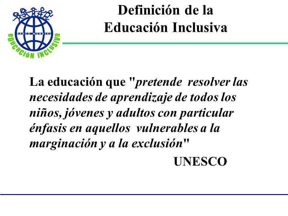 Definición de la Educación Inclusiva La educación que pretende resolver las necesidades de aprendizaje de todos los niños, jóvenes y adultos con particular énfasis en aquellos vulnerables a la marginación y a la exclusión UNESCO