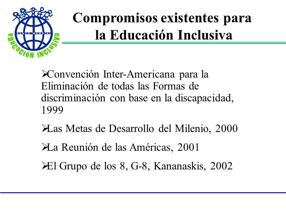 Compromisos existentes para la Educación Inclusiva Convención Inter-Americana para la Eliminación de todas las Formas de discriminación con base en la discapacidad, 1999 Las Metas de Desarrollo del Milenio, 2000 La Reunión de las Américas, 2001 El Grupo de los 8, G-8, Kananaskis, 2002