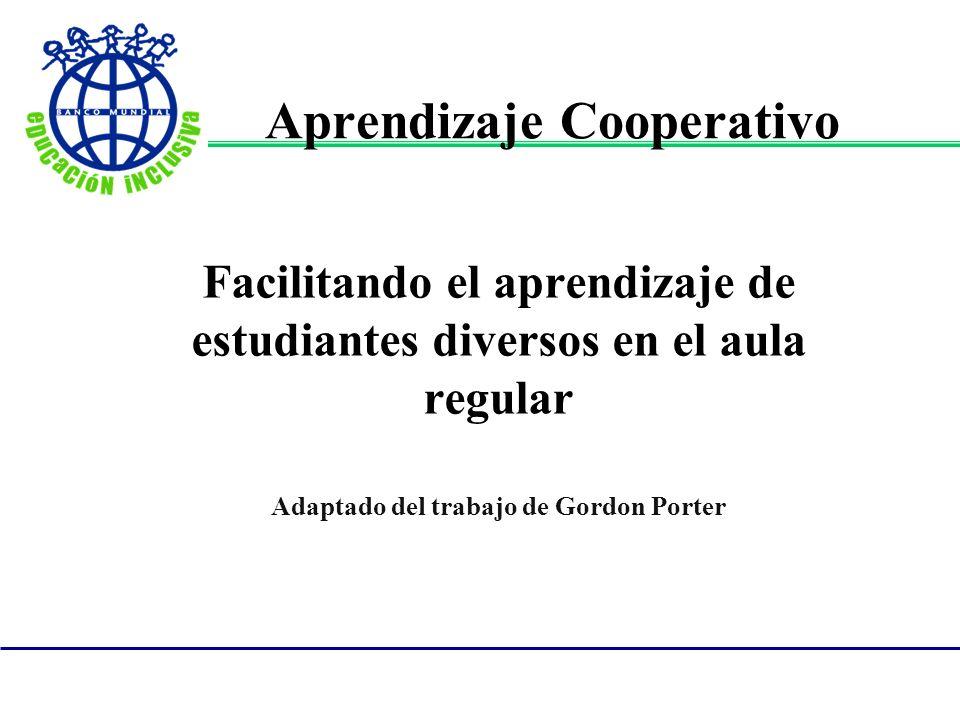 Aprendizaje Cooperativo Facilitando el aprendizaje de estudiantes diversos en el aula regular Adaptado del trabajo de Gordon Porter