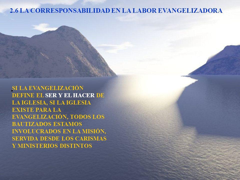 2.6 LA CORRESPONSABILIDAD EN LA LABOR EVANGELIZADORA SI LA EVANGELIZACIÓN DEFINE EL SER Y EL HACER DE LA IGLESIA, SI LA IGLESIA EXISTE PARA LA EVANGEL