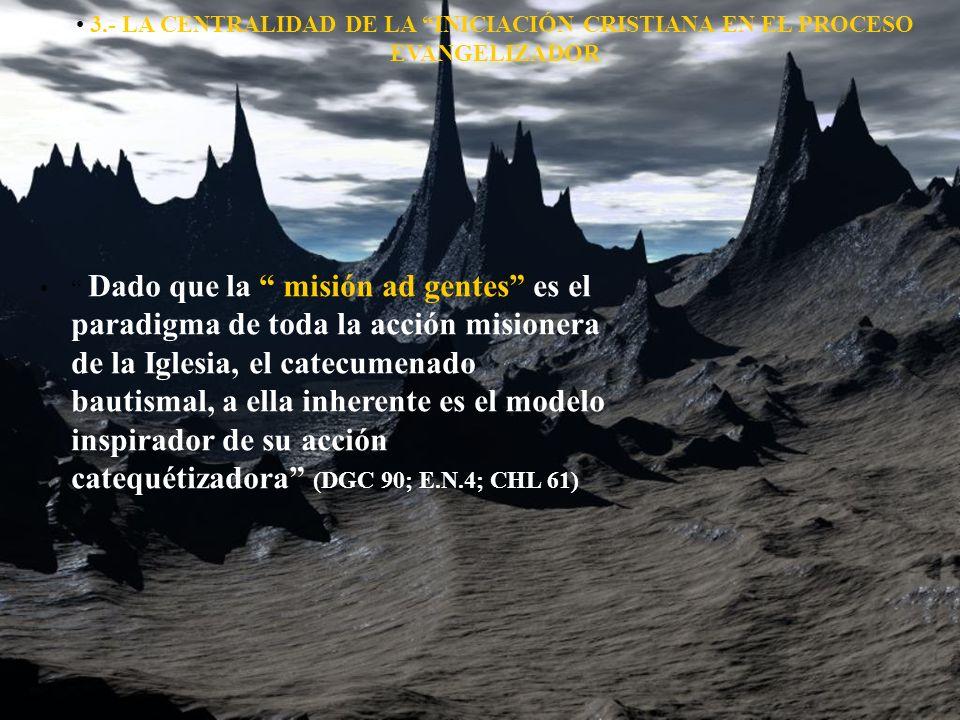 3.- LA CENTRALIDAD DE LA INICIACIÓN CRISTIANA EN EL PROCESO EVANGELIZADOR Dado que la misión ad gentes es el paradigma de toda la acción misionera de