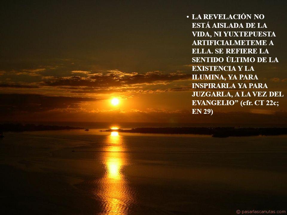 LA REVELACIÓN NO ESTÁ AISLADA DE LA VIDA, NI YUXTEPUESTA ARTIFICIALMETEME A ELLA. SE REFIERE LA SENTIDO ÚLTIMO DE LA EXISTENCIA Y LA ILUMINA, YA PARA