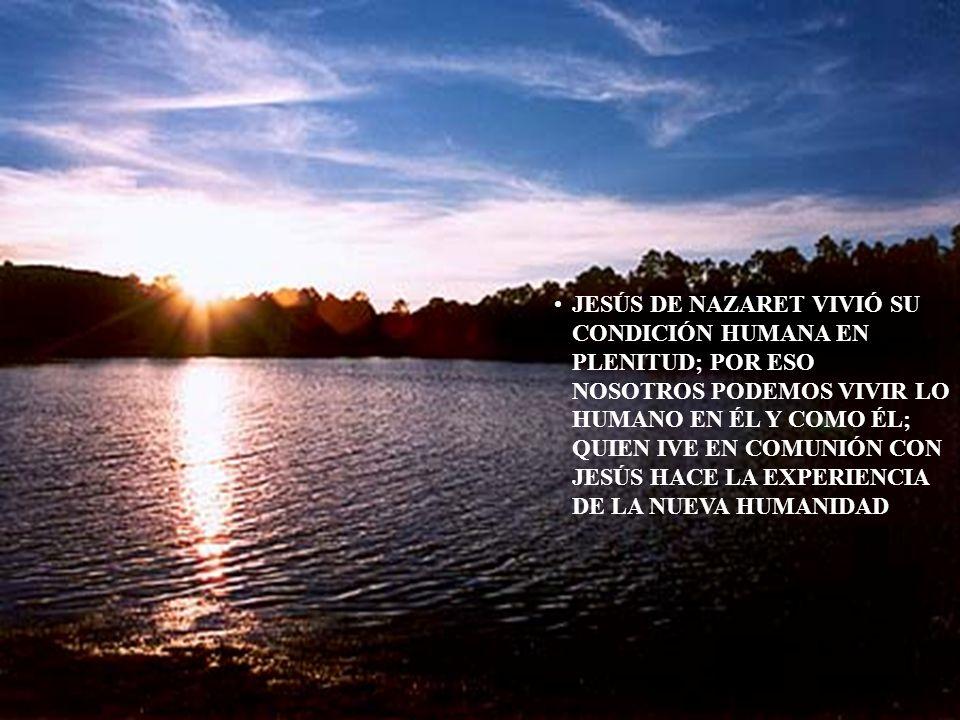 JESÚS DE NAZARET VIVIÓ SU CONDICIÓN HUMANA EN PLENITUD; POR ESO NOSOTROS PODEMOS VIVIR LO HUMANO EN ÉL Y COMO ÉL; QUIEN IVE EN COMUNIÓN CON JESÚS HACE