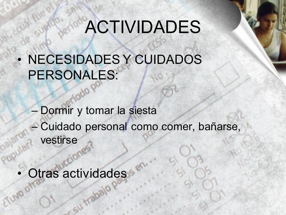 ACTIVIDADES NECESIDADES Y CUIDADOS PERSONALES: –Dormir y tomar la siesta –Cuidado personal como comer, bañarse, vestirse Otras actividades