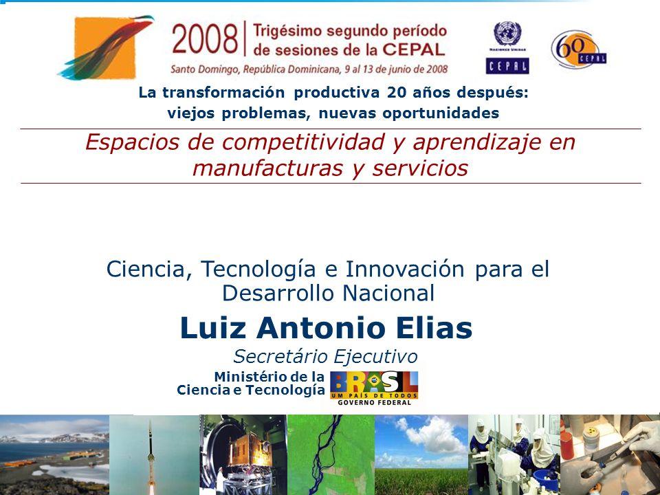 La transformación productiva 20 años después: viejos problemas, nuevas oportunidades Ministério de la Ciencia e Tecnología Ciencia, Tecnología e Innovación para el Desarrollo Nacional Luiz Antonio Elias Secretário Ejecutivo Espacios de competitividad y aprendizaje en manufacturas y servicios