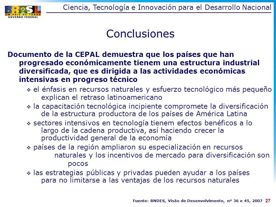 Conclusiones Documento de la CEPAL demuestra que los países que han progresado económicamente tienem una estructura industrial diversificada, que es dirigida a las actividades económicas intensivas en progreso técnico el énfasis en recursos naturales y esfuerzo tecnológico más pequeño explican el retraso latinoamericano la capacitación tecnológica incipiente compromete la diversificación de la estructura productora de los países de América Latina sectores intensivos en tecnología tienem efectos benéficos a lo largo de la cadena productiva, así haciendo crecer la productividad general de la economía países de la región ampliaron su especialización en recursos naturales y los incentivos de mercado para diversificación son pocos las estrategias públicas y privadas pueden ayudar a los países para no limitarse a las ventajas de los recursos naturales 27 Ciencia, Tecnología e Innovación para el Desarrollo Nacional Fuente: BNDES, Visão de Desenvolvimento, nº 36 e 45, 2007