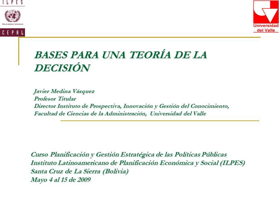 BASES PARA UNA TEORÍA DE LA DECISIÓN Javier Medina Vásquez Profesor Titular Director Instituto de Prospectiva, Innovación y Gestión del Conocimiento,