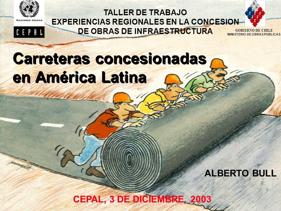 1 Carreteras concesionadas en América Latina CEPAL, 3 DE DICIEMBRE, 2003 TALLER DE TRABAJO EXPERIENCIAS REGIONALES EN LA CONCESION DE OBRAS DE INFRAESTRUCTURA ALBERTO BULL GOBIERNO DE CHILE MINISTERIO DE OBRAS PUBLICAS