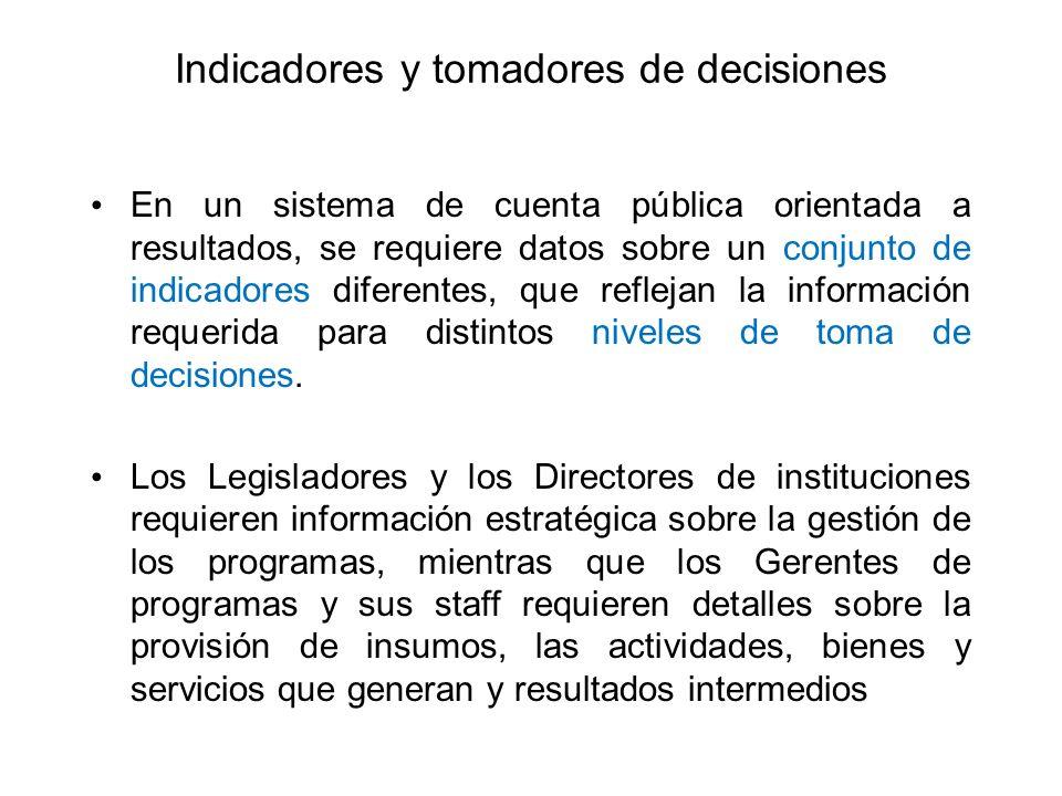 Indicadores y tomadores de decisiones En un sistema de cuenta pública orientada a resultados, se requiere datos sobre un conjunto de indicadores difer