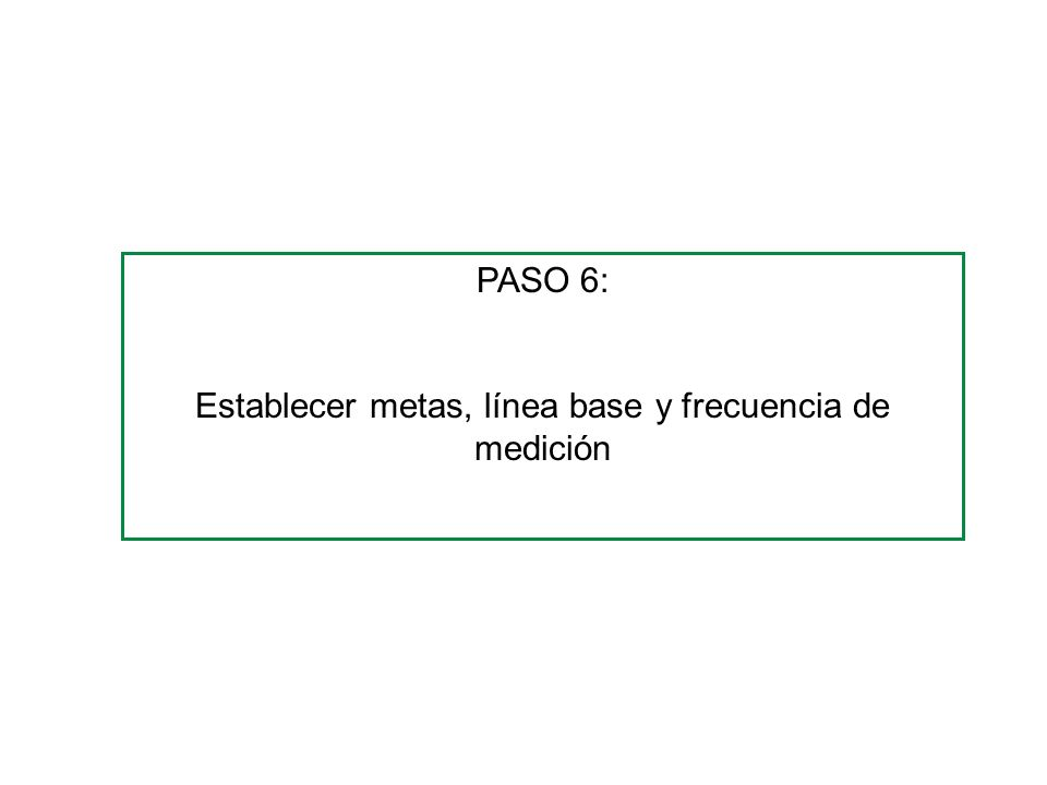 PASO 6: Establecer metas, línea base y frecuencia de medición
