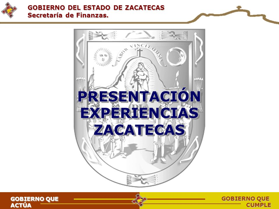 GOBIERNO DEL ESTADO DE ZACATECAS Secretaría de Finanzas. PRESENTACIÓN EXPERIENCIAS ZACATECAS ZACATECAS GOBIERNO QUE ACTÚA CUMPLE