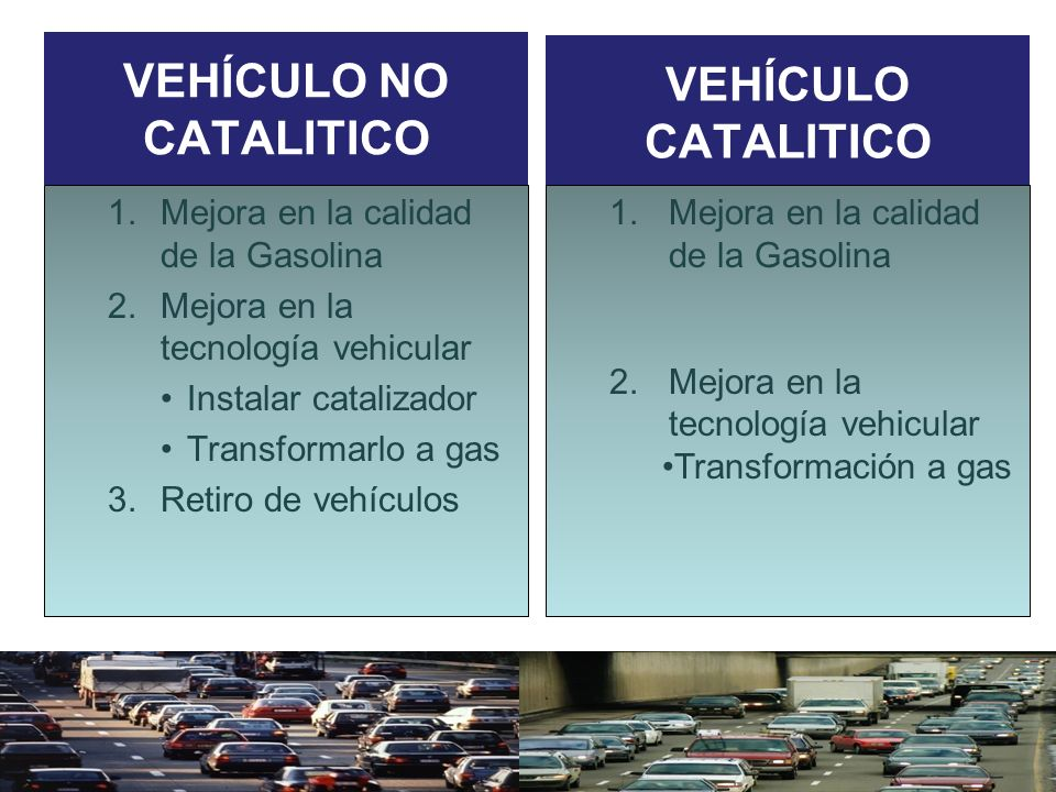 VEHÍCULO NO CATALITICO 1.Mejora en la calidad de la Gasolina 2.Mejora en la tecnología vehicular Instalar catalizador Transformarlo a gas 3.Retiro de