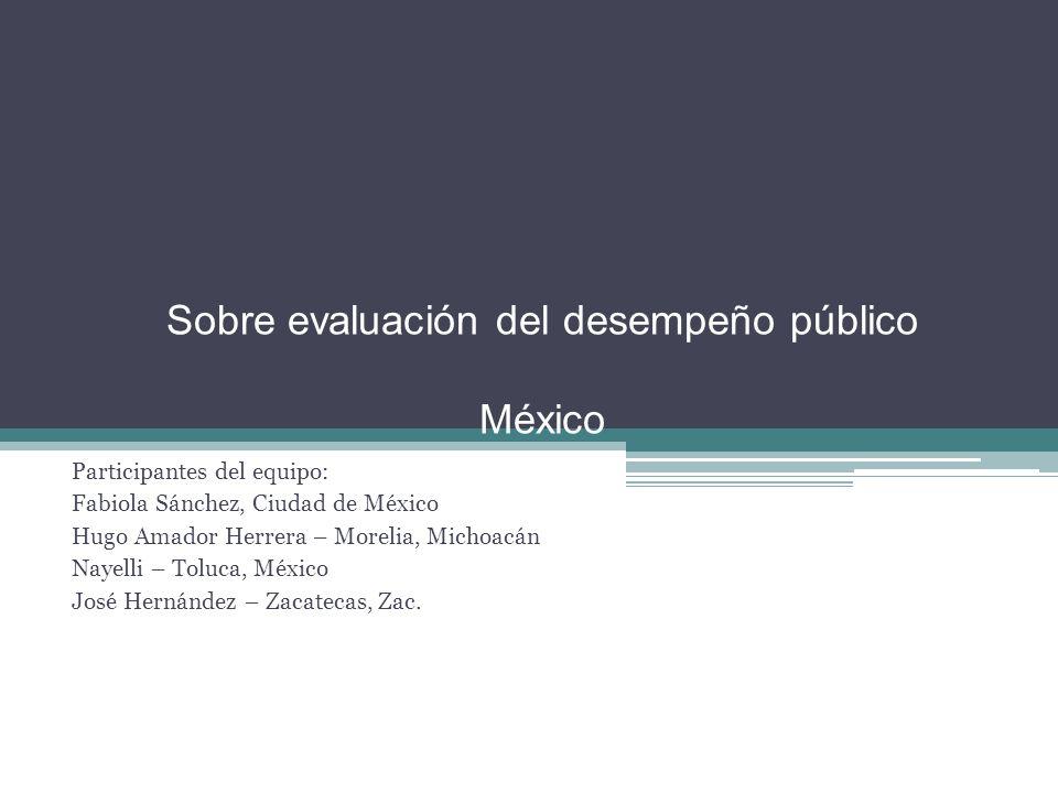 Sobre evaluación del desempeño público México Participantes del equipo: Fabiola Sánchez, Ciudad de México Hugo Amador Herrera – Morelia, Michoacán Nayelli – Toluca, México José Hernández – Zacatecas, Zac.