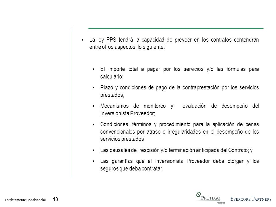 Estrictamente Confidencial 10 La ley PPS tendrá la capacidad de preveer en los contratos contendrán entre otros aspectos, lo siguiente: El importe total a pagar por los servicios y/o las fórmulas para calcularlo; Plazo y condiciones de pago de la contraprestación por los servicios prestados; Mecanismos de monitoreo y evaluación de desempeño del Inversionista Proveedor; Condiciones, términos y procedimiento para la aplicación de penas convencionales por atraso o irregularidades en el desempeño de los servicios prestados Las causales de rescisión y/o terminación anticipada del Contrato; y Las garantías que el Inversionista Proveedor deba otorgar y los seguros que deba contratar.