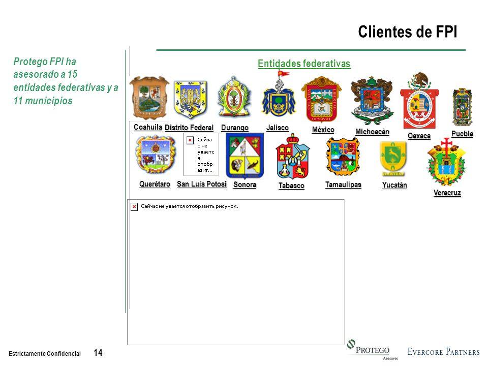 Estrictamente Confidencial 14 Entidades federativas Clientes de FPI Protego FPI ha asesorado a 15 entidades federativas y a 11 municipios Coahuila Distrito Federal DurangoJalisco Michoacán México Oaxaca Puebla Querétaro San Luis Potosí Sonora Tabasco Tamaulipas Yucatán Veracruz