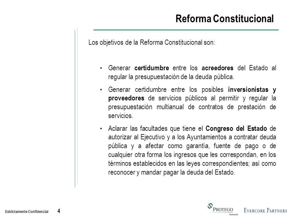 Estrictamente Confidencial 4 Reforma Constitucional Los objetivos de la Reforma Constitucional son: Generar certidumbre entre los acreedores del Estado al regular la presupuestación de la deuda pública.