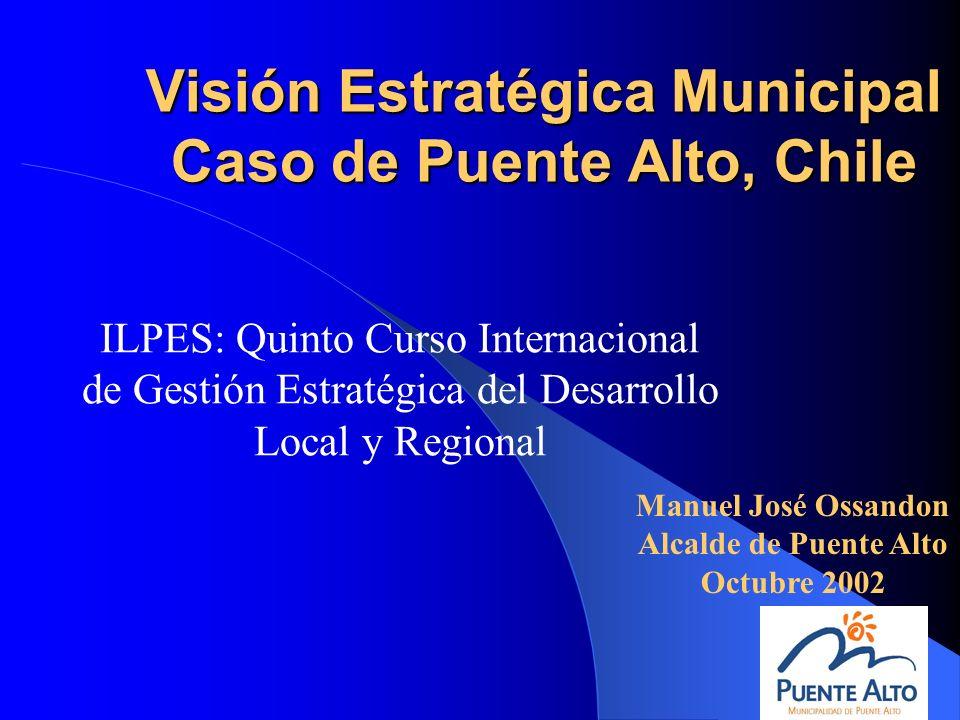 Visión Estratégica Municipal Caso de Puente Alto, Chile ILPES: Quinto Curso Internacional de Gestión Estratégica del Desarrollo Local y Regional Manue