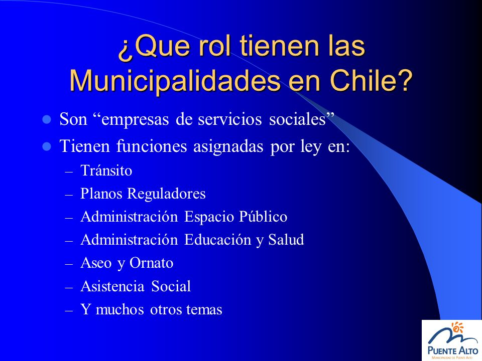 ¿Que rol tienen las Municipalidades en Chile? Son empresas de servicios sociales Tienen funciones asignadas por ley en: – Tránsito – Planos Reguladore