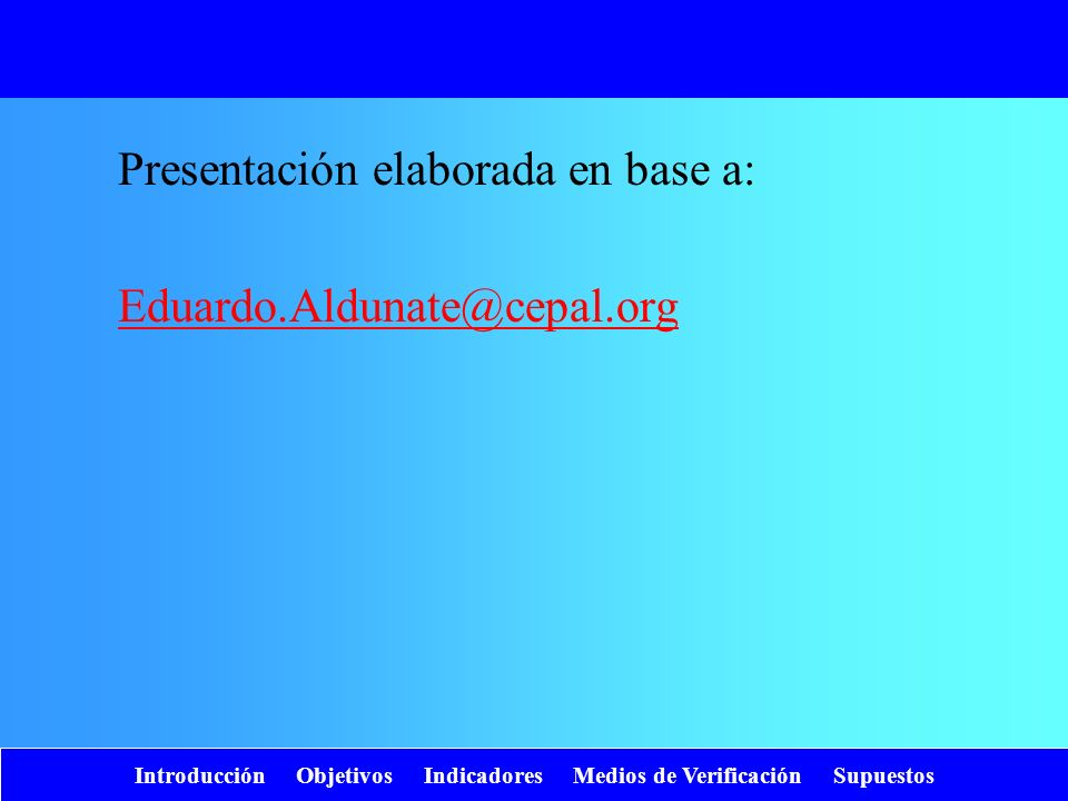 Introducción Objetivos Indicadores Medios de Verificación Supuestos Presentación elaborada en base a: Eduardo.Aldunate@cepal.org