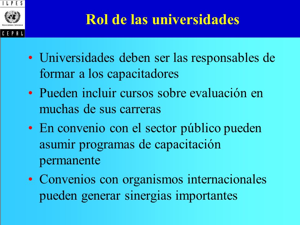 Rol de las universidades Universidades deben ser las responsables de formar a los capacitadores Pueden incluir cursos sobre evaluación en muchas de su