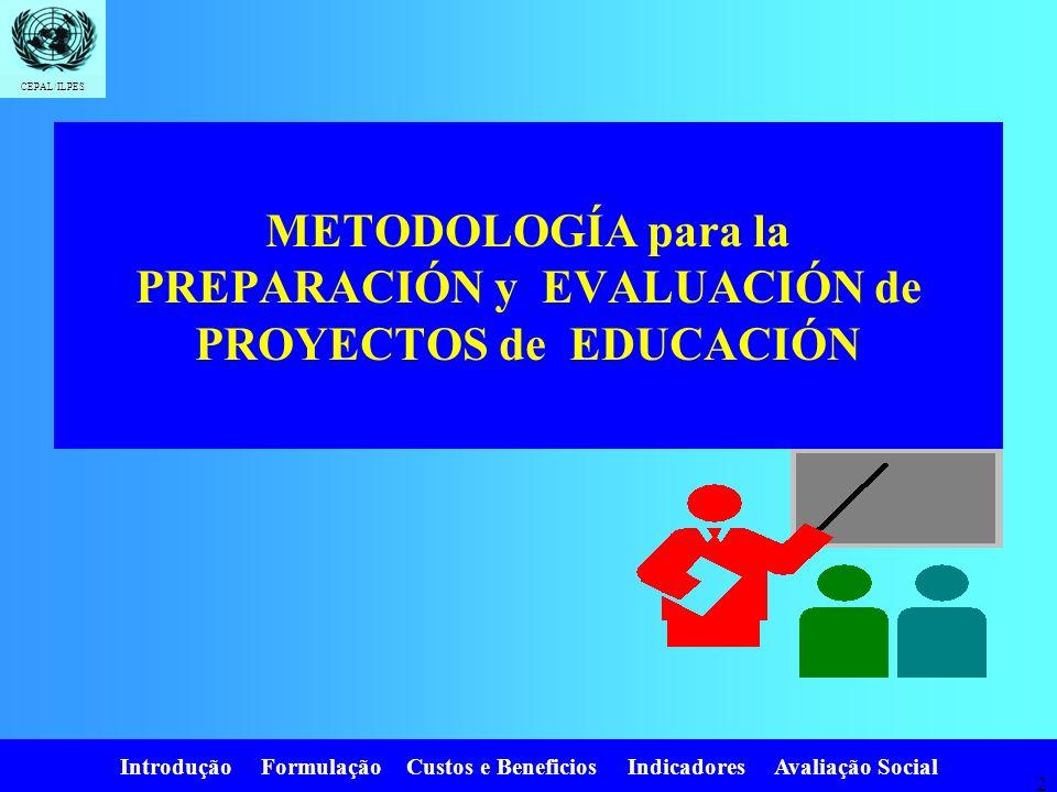Introdução Formulação Custos e Beneficios Indicadores Avaliação Social CEPAL/ILPES 2 METODOLOGÍA para la PREPARACIÓN y EVALUACIÓN de PROYECTOS de EDUCACIÓN