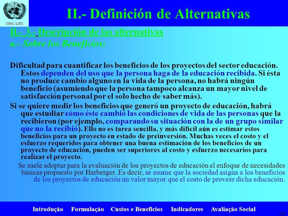 Introdução Formulação Custos e Beneficios Indicadores Avaliação Social CEPAL/ILPES 35 II.- Definición de Alternativas AvaliaçãoAcciónCustosBeneficios