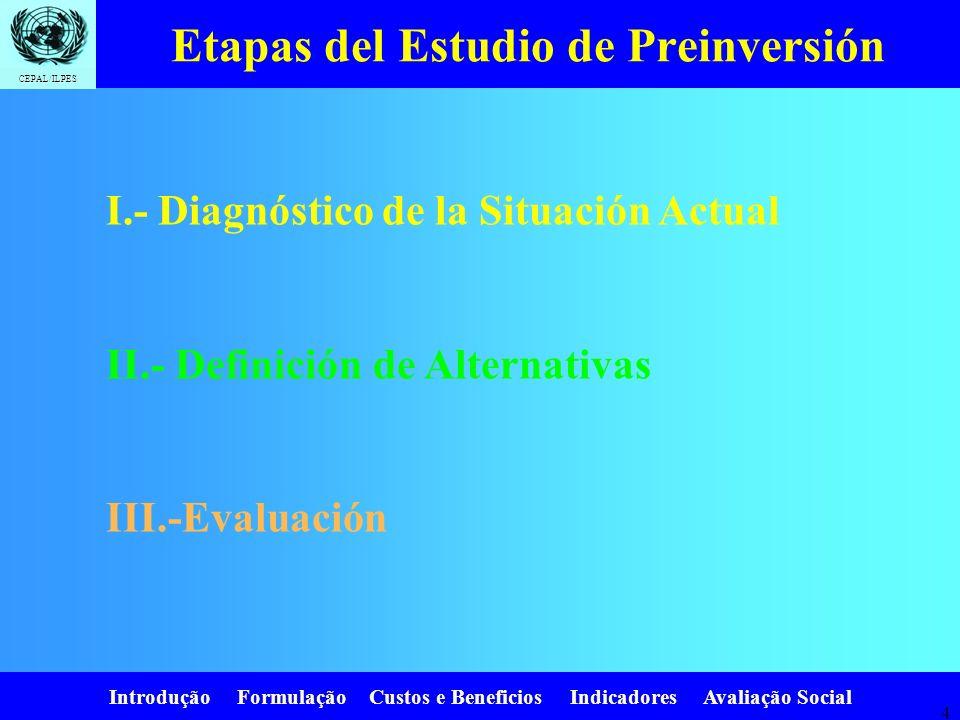 Introdução Formulação Custos e Beneficios Indicadores Avaliação Social CEPAL/ILPES 4 Etapas del Estudio de Preinversión I.- Diagnóstico de la Situación Actual II.- Definición de Alternativas III.-Evaluación