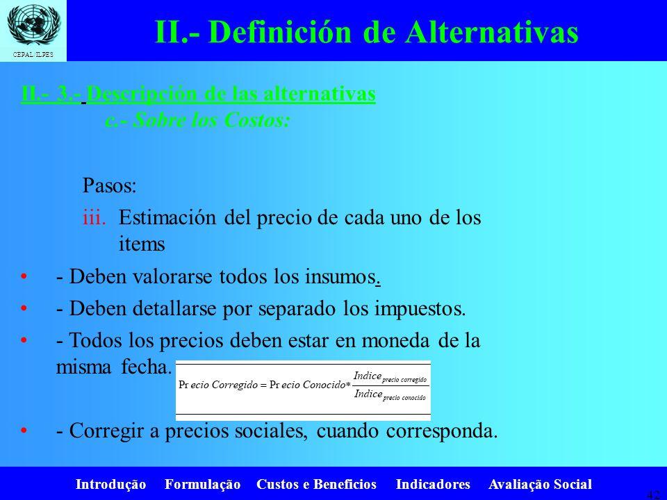 Introdução Formulação Custos e Beneficios Indicadores Avaliação Social CEPAL/ILPES 41 II.- Definición de Alternativas Pasos: i.Identificación de los i