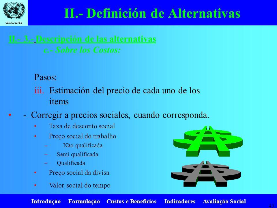 Introdução Formulação Custos e Beneficios Indicadores Avaliação Social CEPAL/ILPES 42 II.- Definición de Alternativas Pasos: iii.Estimación del precio