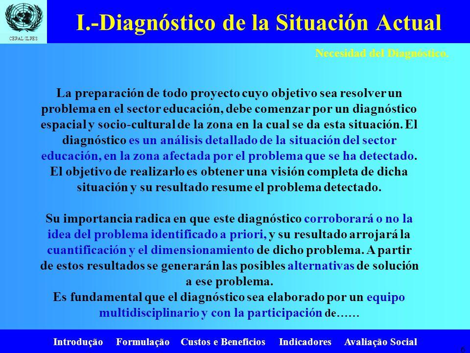 Introdução Formulação Custos e Beneficios Indicadores Avaliação Social CEPAL/ILPES 6 Necesidad del Diagnóstico.