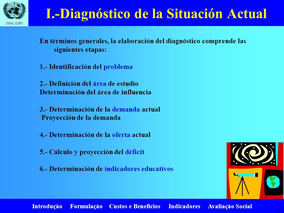 Introdução Formulação Custos e Beneficios Indicadores Avaliação Social CEPAL/ILPES 6 Necesidad del Diagnóstico. I.-Diagnóstico de la Situación Actual