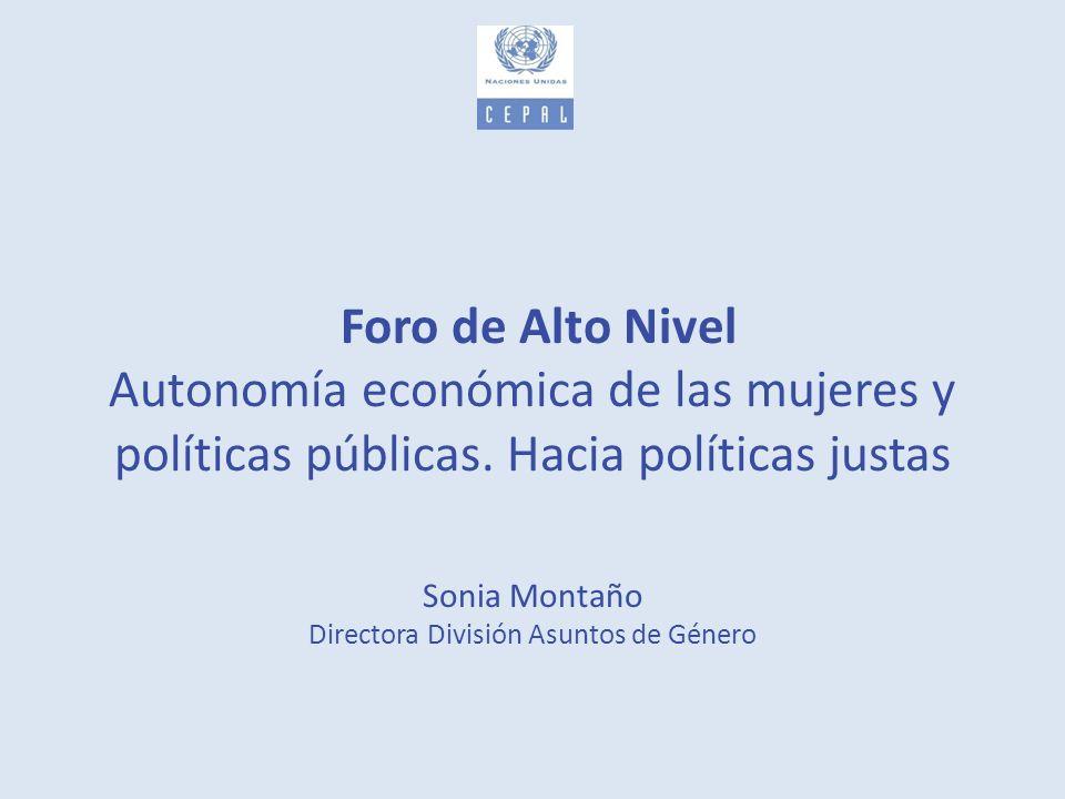 Foro de Alto Nivel Autonomía económica de las mujeres y políticas públicas. Hacia políticas justas Sonia Montaño Directora División Asuntos de Género